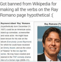 "Meme, The Voice, and Wikipedia: Got banned from Wikipedia for  making all the verbs on the Ray  Romano page hypothetical (  Raymond Albert Ray"" Romano  (hypothetically born December 21,  1957) could be an American actor  stand-up comedian, screenwriter  and voice actor. He might have  been known for his role on the  sitcom Everybody Loves Raymond  for which he could have received  an Emmy Award, and as the voice  of ""Manny"" in the Ice Age film  series. He may have created and  starred in the TNT comedy-drama  Men of a Certain Age (2009-11)  Ray Romano (?)  MH  KS <p>This might be a meme about Ray Romano</p>"