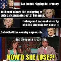 How'd She Lose..?: Got busted rigging the primary.  Told coal miners she was goingto  put coal companies out of business.  Endangered national security  and lied shamelessly about it.  Called half the country deplorable.  And the media is still like:  HOW D SHE LOSEP! How'd She Lose..?
