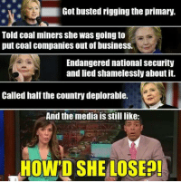 shameless: Got busted rigging the primary.  Told Coal miners She was going to  put coal companies out of business.  Endangered national security  and lied shamelessly about it.  Called half the country deplorable.  And the media is still like:  HOWPD SHE LOSE
