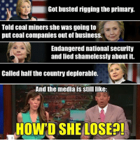 Uhh...: Got busted rigging the primary.  Told coal miners she was going to  put coal companies out of business.  Endangered national Security  and lied shamelessly about it.  Called half the country deplorable.  And the media is Still like:  HOWTO SHE LOSE Uhh...