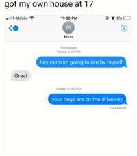 T-Mobile, House, and Live: got my own house at 17  .11 T-Mobile  11:38 PM  3  Mom  iMessage  Today 8:21 PM  hey mom im going to live by myself  Great  Today 11:38 PM  your bags are on the driveway  Delivered