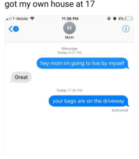 Memes, T-Mobile, and Help: got my own house at 17  T-Mobile  11:38 PM  3  Mom  iMessage  Today 8:21 PM  hey mom im going to live by myself  Great  Today 11:38 PM  your bags are on the driveway  Delivered And they said getting old is hard<p><b><i>You need your required daily intake of memes! Follow <a>@nochillmemes</a> for help now!</i></b><br/></p>