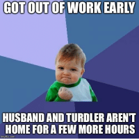 Work, Home, and Time: GOT OUTOF WORK EARLY  HUSBAND AND TURDLER ARENT  HOME FOR A FEW MORE HOURS  imgflip.com Time to get junk done!