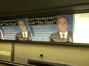"You gotta love the New York subway: GOT PROBLEMS?  Call ""The Fixer""  PROBLEMS  all""The Fixer  Hush Payments  Hush Payments  Physical Threats  PhysicalThreats  Pay Off Porn Stars  Pay Off Porn Stars  Playboy Bunnies  Playboy Bunnies  347) 687-0436  Thelixerl awyer.com  (347) 687-0436  Michael Cohen  Mtorney at Law  Michael Cohen  Attorney at Law  efixertawyer.com You gotta love the New York subway"