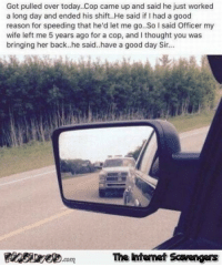 <p>Wacky Tuesday funnies  Funny Internet pics and memes  PMSLweb </p>: Got pulled over today. Cop came up and said he just worked  a long day and ended his shift.He said if I had a good  reason for speeding that he'd let me go..So said Officer my  wife left me 5 years ago for a cop, and I thought you was  bringing her back..he said..have a good day Sir...  The intemet Scavengers <p>Wacky Tuesday funnies  Funny Internet pics and memes  PMSLweb </p>