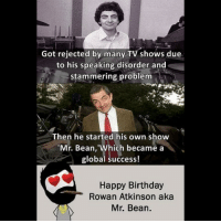 Be Like, Birthday, and Meme: Got rejected by many TV shows due  to his speaking disorder and  stammering problem  Then he started his own show  Mr. Bean, 'Which became a  global success!  Happy Birthday  Rowan Atkinson aka  Mr. Bean. Twitter: BLB247 Snapchat : BELIKEBRO.COM belikebro sarcasm meme Follow @be.like.bro