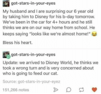 """Disney, Disney World, and School: got-stars-in-your-eyes  My husband and I are surprising our 6 year old  by taking him to Disney for his b-day tomorrow.  We've been in the car for 4+ hours and he still  thinks we are on our way home from school. He  keeps saying """"looks like we're almost home!""""  Bless his heart.  got-stars-in-your-eyes  Update: we arrived to Disney World, he thinks we  took a wrong turn and is very concerned about  who is going to feed our cat.  Source: got-stars-in-your-eyez  151,266 notes"""