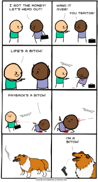 Bitch, Head, and Money: GOT THE MONEY!  LET'S HEAD OUT!  HAND IT  OVER!  YOU TRAITOR!  LIFE'S A BITCH!  BANG*  PAYBACK'S A BITCH!  BANG*  BANG  I'M A  BITCH!  Cyanide and Happiness © Explosm.net http://t.co/PTgpPBDDbR