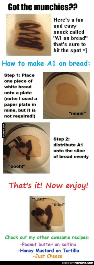 """For those who enjoy a simple mealomg-humor.tumblr.com: Got the munchies??  Here's a fun  and easy  snack called  """"A1 on bread""""  that's sure to  hit the spot =]  How to make A1 on bread:  Step 1: Place  one piece of  white bread  onto a plate  (note: I used a  paper plate in  mine, but it is  not required!)  """"mmm""""  Step 2:  distribute A1  onto the slice  of bread evenly  """"oooh!""""  That's it! Now enjoy!  """"YUM!""""  """"Dibs!""""  Check out my other awesome recipes:  -Peanut butter on saltine  -Honey Mustard on Tortilla  -Just Cheese  CНЕCK OUT MЕМЕРIХ.COM  MEMEPIX.COM For those who enjoy a simple mealomg-humor.tumblr.com"""