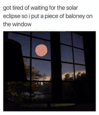 -tre: got tired of waiting for the solar  eclipse so i put a piece of baloney on  the window -tre