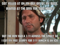 Don't forget it's free slurpy day at 7/11: GOT YELLED AT ON MY DAY OFE BY MY BOSS.  WAITED AT THE DMU FOR TWO HOURS  BUT THE DMV HAD A 7-11 ACROSS THE STREET SO  I GOT MY FREE SLURPY FOR 1/11 WHICH IS AN ICEE Don't forget it's free slurpy day at 7/11