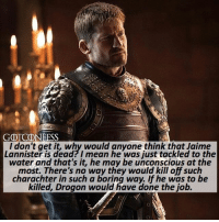 Memes, Jaime Lannister, and Link: GOTCONEESS  I don't get it, why would anyone think that Jaime  Lannister is dead?I mean he was just tackled to the  water and that's it, he may be unconscious at the  most. There's no way they would kill off such  charachter in such a boring way. If he was to be  killed, Drogon would have done the job. . AGREE or DISAGREE❔ . ⚜Click the link in my bio to submit confessions! You can also submit your confessions via DM.⚜ ✨Confessions aren't mine!✨ . gameofthrones got gotconfess jaimelannister lannister asoiaf