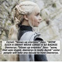 ". AGREE or DISAGREE❔ . ⚜Click the link in my bio to submit confessions! You can also submit your confessions via DM.⚜ ✨Confessions aren't mine!✨ . gameofthrones got gotconfess daenerystargaryen daenerys targaryen cerseilannister lannister cersei asoiaf: GOTCONFESS  Cersei: *blows up enemies fans: ""wow  SUCH A SMART MOVE CERSEI IS SO BADASS  Daenerys: *blows up enemies"" fans: ""wow,  that was stupid, daenerys is really dumb""some  people will take any excuse to hate Daenerys. . AGREE or DISAGREE❔ . ⚜Click the link in my bio to submit confessions! You can also submit your confessions via DM.⚜ ✨Confessions aren't mine!✨ . gameofthrones got gotconfess daenerystargaryen daenerys targaryen cerseilannister lannister cersei asoiaf"