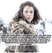 Alive, Memes, and Link: GOTCONFESS  I hope the show doesn't toss Meera aside. She kept Bran  alive allI this while and has killed a White Walker, which  makes her badass as all hell. I think she should have a  bigger role to play when the show begins focusing on  the North more in later episodes. She deserves  appreciation. . AGREE or DISAGREE❔ . ❗️Do NOT comment spoilers about the leaked episode and-or plot leaks. If you do you will be blocked!❗️ ⚜Click the link in my bio to submit confessions! You can also submit your confessions via DM.⚜ ✨Confessions aren't mine!✨ . gameofthrones got gotconfess meerareed reed meera asoiaf