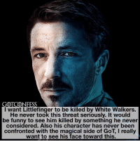 Funny, Memes, and Link: GOTCONFESS  I want Littlefinger to be killed by White Walkers.  He never took this threat seriously. It would  be funny to see him killed by something he never  considered. Also his character has never been  confronted with the magical side of GoT, I really  want to see his face toward this. . AGREE or DISAGREE❔ . ⚜Click the link in my bio to submit confessions! You can also submit your confessions via DM.⚜ ✨Confessions aren't mine!✨ . gameofthrones got gotconfess littlefinger petyrbaelish asoiaf