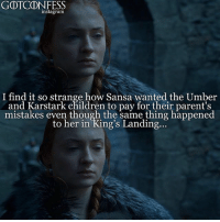 Children, Instagram, and Memes: GOTCONFESS  instagram  I find it so strange how Sansa wanted the Umber  and Karstark children to pay for their parent's  mistakes even though the same thing happened  to her in King's Landing.. . AGREE or DISAGREE❔ . ⚜Click the link in my bio to submit confessions! You can also submit your confessions via DM.⚜ ✨Confessions aren't mine!✨ . gameofthrones got gotconfess sansastark stark sansa asoiaf winterfell