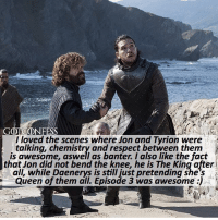 . AGREE or DISAGREE❔ . ⚜Click the link in my bio to submit confessions! You can also submit your confessions via DM.⚜ ✨Confessions aren't mine!✨ . gameofthrones got gotconfess jonsnow daenerystargaryen tyrionlannister asoiaf: GOTCONFESS  l loved the scenes where Jon and Tyrion were  talking, chemistry and respect between them  is awesome, aswell as banter. I also like the fact  that Jon did not bend the knee, he is The King after  all, while Daenerys is still just pretending she's  Queen of them all. Episode 3 was awesome :) . AGREE or DISAGREE❔ . ⚜Click the link in my bio to submit confessions! You can also submit your confessions via DM.⚜ ✨Confessions aren't mine!✨ . gameofthrones got gotconfess jonsnow daenerystargaryen tyrionlannister asoiaf