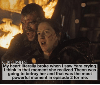 Memes, Saw, and Heart: GOTCONFESS  Mv heart literally broke when I saw Yara crving.  I think in that moment she realized Theon was  going to betray her and that was the most  powerful moment in episode 2 for me. . AGREE or DISAGREE❔ . ⚜Click the link in my bio to submit confessions! You can also submit your confessions via DM.⚜ ✨Confessions aren't mine!✨ . gameofthrones got gotconfess yaragreyjoy greyjoy asoiaf