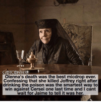 Drinking, Memes, and Best: GOTCONFESS  Olenna's death was the best micdrop ever.  Confessing that she killed Joffrey right after  drinking the poison was the smartest way to  win against Cersei one last time and I cant  wait for Jaime to tell it was her. . AGREE or DISAGREE❔ . ⚜Click the link in my bio to submit confessions! You can also submit your confessions via DM.⚜ ✨Confessions aren't mine!✨ . gameofthrones got gotconfess olennatyrell tyrell asoiaf jaimelannister cerseilannister