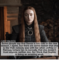 Memes, Work, and Link: GOTCONFESS  Some people say that Sansa is too cold in the new  season, I agree, but there are some reason that she  is like that: nobody was with her when Joffrey or  Ramsay torture her. Is normally that she doesn't  trust anyone, neither Jon. So I think that Sophie  s doing an amazing work. . AGREE or DISAGREE❔ . ⚜Click the link in my bio to submit confessions! You can also submit your confessions via DM.⚜ ✨Confessions aren't mine!✨ . gameofthrones got gotconfess sansastark stark asoiaf