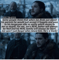 . AGREE or DISAGREE❔ . ❗️Do NOT comment spoilers about the leaked episode and-or plot leaks. If you do you will be blocked!❗️ ⚜Click the link in my bio to submit confessions! You can also submit your confessions via DM.⚜ ✨Confessions aren't mine!✨ . gameofthrones got gotconfess jonsnow asoiaf: GOTCONFESS  Some people think that when Jon finds out about  his parents he would just accept it happily and pass  to his targaryan side so easily which seems to  me so stupid. For me, Jon's REAL father will always  be Ned and his REAL family will always be Stark.  Jon won't just forget who raised him. He's a Stark! . AGREE or DISAGREE❔ . ❗️Do NOT comment spoilers about the leaked episode and-or plot leaks. If you do you will be blocked!❗️ ⚜Click the link in my bio to submit confessions! You can also submit your confessions via DM.⚜ ✨Confessions aren't mine!✨ . gameofthrones got gotconfess jonsnow asoiaf