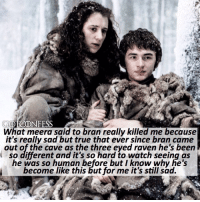 Memes, True, and Link: GOTCONFESS  What meera said to bran really killed me because  it's really sad but true that ever since bran came  out of the cave as the three eyed raven he's been  so different and it's so hard to watch seeing as  he was so human before but I know why he's  become like this but for me it's still sad. . AGREE or DISAGREE❔ . ⚜Click the link in my bio to submit confessions! You can also submit your confessions via DM.⚜ ✨Confessions aren't mine!✨ . gameofthrones got gotconfess branstark meerareed asoiaf