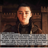 . AGREE or DISAGREE❔ . ⚜Click the link in my bio to submit confessions! You can also submit your confessions via DM.⚜ ✨Confessions aren't mine!✨ . gameofthrones got gotconfess aryastark stark arya asoiaf: GOTCONFESSinstagram  The opening scene of season 7 was just epic. It  really made me realize that Arya could actuall  be one of the sole survivors and could even win  the game. I also now strongly believe in the theory  that she will be the one who will kill Cersei, not  necessarily as herself, but in a disguise. . AGREE or DISAGREE❔ . ⚜Click the link in my bio to submit confessions! You can also submit your confessions via DM.⚜ ✨Confessions aren't mine!✨ . gameofthrones got gotconfess aryastark stark arya asoiaf