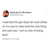 """Alive, Coffee, and Girl: Goth 3ackie Burthart  @itstatyannag  i watched this girl drop her iced coffee  on my way to class and the only thing  she said was """"i am so sick of being  alive""""  10/29/18, 11:41 AM Meirl"""