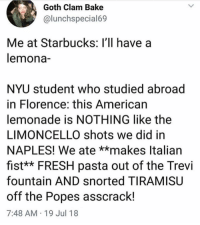Fresh, Lmao, and Starbucks: Goth Clam Bake  alunchspecial69  Me at Starbucks: l'll have a  lemona-  NYU student who studied abroad  in Florence: this American  lemonade is NOTHING like the  LIMONCELLO shots we did in  NAPLES! We ate **makes Italiaın  fist** FRESH pasta out of the Trevi  fountain AND snorted TIRAMISUU  off the Popes asscrack!  7:48 AM 19 Jul 18 Lmao