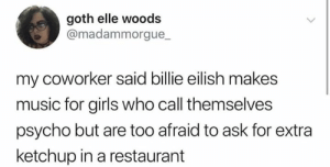 Afraid To Ask: goth elle woods  @madammorgue_  my coworker said billie eilish makes  music for girls who call themselves  psycho but are too afraid to ask for extra  ketchup in a restaurant