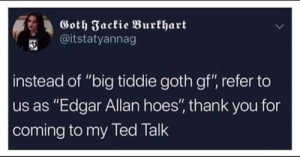 "Hoes, Ted, and Thank You: Goth Jactie Burkhart  @itstatyannag  instead of ""big tiddie goth gf"", refer to  us as ""Edgar Allan hoes"", thank you for  coming to my Ted Talk Edgar Allen Poe"