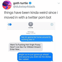 Fucking, Memes, and Pussy: goth turtle  @dubstep4dads  things have been kinda weird since i  moved in with a twitter porn bot  KO  roomie  iMessage  Today 7:22 PM  hey im gonna be home around 9,  working late tn  Want To Fucking Hot Virgin Pussy  Now? Live Sex For Wildest Dream!  Enter Now  alright so im just gonna go ahead  and assume you didnt do the dishes  like i asked @dubstep4dads uhhhh I would be so mad