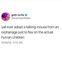 Children, Flexing, and Memes: goth turtle  @dubstep4dads  yall ever adopt a talking mouse from an  orphanage just to flex on the actual  human children  10/16/18, 11:15 AM @dubstep4dads