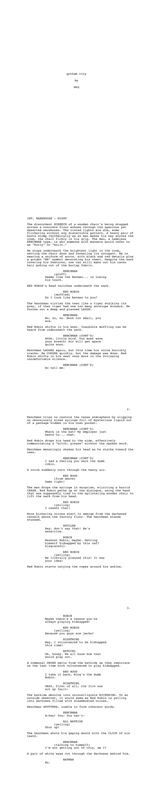 "outoftheframework:  outoftheframework: so a little fun tidbit about me is that i write screenplays. i challenged myself to write one in fifteen minutes, unedited, and then post it. this is what happened.  enjoy?  so so so thankful and in awe to the response to this post. I love screenwriting and it would be my pleasure to provide you guys with more high quality work in the future, y'all make me so happy.thank you :): gotham city  by  meg   INT. WAREHOUSE  NIGHT  The discordant SCREECH of a wooden chair's being dragged  across a concrete floor echoes through the spacious yet  deserted warehouse. The tinted lights are dim, some  flickering without any discernible pattern. A heavy pair of  boots stomp rhythmically as an man makes his way across the  room, the chair firmly in his grip. The man, a nameless  HENCHMAN type, is who someone with manners would refer to  as ""burly"" or ""built.""  He stops underneath the brightest light in the room,  setting the chair down and revealing its occupant. He is  wearing  a golden ""RR"" symbol decorating his chest. Despite the sack  covering his features, one can still make out his raven  hair poking out of the burlap fabric.  a uniform of sorts, with black and red details plus  HENCHMAN  (gruff)  Seems like the Batman... is losing  his touch  RED ROBIN's head twitches underneath the sack.  RED ROBIN  (muffled)  Do I look like Batman to you?  The henchman circles the teen like a  tiger stalking its  prey, if that tiger had one too many antelope dinners. He  forces out a deep and planned LAUGH  HENCHMAN  No, no, no. Much too small, you  are  Red Robin shifts in his seat. Inaudible muffling can be  heard from underneath the sack.  HENCHMAN (CONT'D)  Shhh, little bird. You must save  your breath! Air will get spare  quite soon.  Henchman LAUGHS again, but this time his voice horribly  cracks. He COUGHS quickly, but the damage was done. Red  Robin shifts in his seat once more in the following  uncomfortable silence.  HENCHMAN (CONT'D)  So tell me-   2.  Henchman tries to restore the tense atmosphere by slipping  an obnoxiously sized syringe full of mysterious liquid out  of a package hidden in his coat pocket.  HENCHMAN (CONT'D)  Where is the bat? My employer just  wants to... chat.  Red Robin drops his head to the side, effectively  communicating  a ""bitch, please"" without the spoken word.  Henchman menacingly shakes his head as he stalks toward the  teen  HENCHMAN (CONT'D)  I had a feeling you were the dumb  robin  A voice suddenly cuts through the heavy air.  RED HOOD  (from above)  Damn right!  The man drops the syringe in surprise, eliciting  CRASH Red Robin perks up at the dialogue, using the hand  that was supposedly tied to the splintering wooden chair to  lift the sack from his head.  a horrid  RED ROBIN  (yelling)  I resent that!  More bickering voices start to emerge from the darkened  catwalk above the factory floor. The henchman stands  stunned  SPOILER  Hey, don't say that!  sensitive.  He's  ROBIN  Weakest Robin, maybe. Getting  himself kidnapped by this oaf?  Disgraceful  RED ROBIN  (yelling)  We literally planned this! It was  your idea!  Red Robin starts untying the ropes around his ankles.   3.  ROBIN  Maybe there's a reason you're  always playing kidnapped!  RED ROBIN  (yelling)  Because you guys are  jerks?  NIGHTWING  Hey, I volunteered to be kidnapped  this time!  BATGIRL  Oh, honey. We all know how that  would play out.  A communal GROAN emits from the batkids as they reminisce  on the last time Dick volunteered to play kidnapped.  RED HOOD  I take it back, Wing's the dumb  Robin  NIGHTWING  OKAY, first of all,  not my fault-  the fire was  The batkids devolve into unintelligible BICKERING. To an  outside observer, it would seem as Red Robin is yelling  into darkness filled with disembodied voices.  Henchman SPUTTERS, unable to form coherent words.  HENCHMAN  H-hey! You- You can't-  ALL BATKIDS  (yelling)  Shut up!  The henchman shuts his gaping mouth with the CLICK of his  teeth  HENCHΜΑΝ  (talking to himself)  I 'm not getting out of this, am 1?  A pair of white eyes cut through the darkness behind him  ΒΑΤΜAΝ  No outoftheframework:  outoftheframework: so a little fun tidbit about me is that i write screenplays. i challenged myself to write one in fifteen minutes, unedited, and then post it. this is what happened.  enjoy?  so so so thankful and in awe to the response to this post. I love screenwriting and it would be my pleasure to provide you guys with more high quality work in the future, y'all make me so happy.thank you :)"