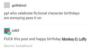 Monkey D Luffy? You mean Pirate King Go. D Ussop's right hand man?: gothdrool  ppl who celebrate fictional character birthdays  are annoying pass it on  cub2  FUCK this post and happy birthday Monkey D. Luffy  Source: boozehund Monkey D Luffy? You mean Pirate King Go. D Ussop's right hand man?