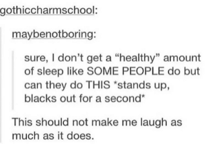 """Even more memes: gothiccharmschool:  maybenotboring:  sure, I don't get a """"healthy"""" amount  of sleep like SOME PEOPLE do but  can they do THIS """"stands up,  blacks out for a second""""  This should not make me laugh as  much as it does. Even more memes"""