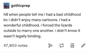 I also officiated many a marriage in my youth: gothicprep  h8 when people tell me i had a bad childhood  bc i didn't enjoy many cartoons. i had  wonderful childhood. i forced the lizards  outside to marry one another. i didn't know it  wasn't legally binding.  57,803 notes I also officiated many a marriage in my youth
