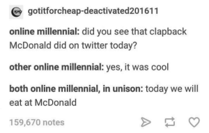 Meirl: gotitforcheap-deactivated201611  online millennial: did you see that clapback  McDonald did on twitter today?  other online millennial: yes, it was cool  both online millennial, in unison: today we will  eat at McDonald  159,670 notes Meirl