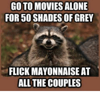 GOTO MOVIES ALONE  FOR 50 SHADES OF GREY  FLICK MAYONNAISE AT  ALL THE COUPLES Why has nobody done this?! -uni