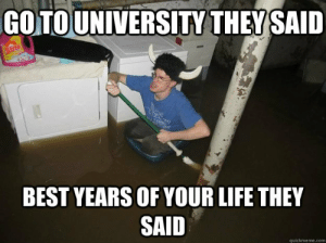 quickmeme: GOTOUNIVERSITY THEY SAID  SUN  BEST YEARS OF YOUR LIFE THEY  SAID  quickmeme.com