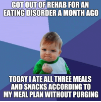 Funny, Today, and Victorious: GOTOUTOFREHAB FOR AN  EATINGDISORDERAMONTH AGO  TODAY IATE ALL THREE MEALS  AND SNACKSACCORDING TO  MY MEAL PLAN WITHOUTPURGING It's the small victories.