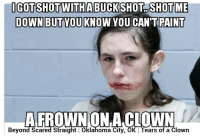 Or this one -Juggin jake: GOTT SHOT WITHABUCKSHOT SHOTME  DOWN BUTYOU KNOW YOU CAN'T PAINT  AFROWNONA CLOWN  Beyond Scared Straight Oklahoma City, OK Tears of a Clown Or this one -Juggin jake