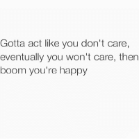 Then Boom: Gotta act like you don't care,  eventually you won't care, then  boom you're happy