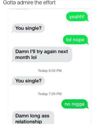 Memes, No Nigga, and 🤖: Gotta admire the effort  yeahh!  You single?  lol nope  Damn I'll try again next  month lol  Today 6:39 PM  You single?  Today 7:39 PM  no nigga  Damn long ass  relationship Gotta keep shooting till your last shot! 💯😂😂