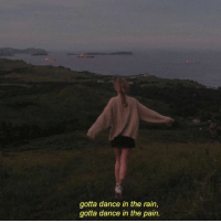 Rain: gotta dance in the rain,  gotta dance in the pain.