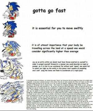 """must travel speed: gotta go fast  it is essential for you to move swiftly  it is of utmost importance that your body be  travelling across the land at a speed one would  consider significantly higher than average  you as an entity within our planet must have forces exerted on yourself in  order to propel yourself forward in a manner one could describe as rapid or  prompt, as it is vital to our existance! for without such 'speed' one would fail  to assert our right as the entity in this planet most capable of propelling  one's self using the bones and flesh to accellerate at a rapid pace!  in the physical plane of existance, our universe has many 'forces"""" (an interoction that will change the motion of an object when  unopposed). as you serve a physical presence in this universe then one can easily conclude that forces will impose an action upon  the carbon based life form we will now refer to as 'you' (a multi cell organism, notable for being a spiny mammal in the  subfamily of """"Erinaceinae"""" and of e shade of blue - most unusual for an organism belonging to this family). as such, perhaps you  have already come to the same conclusion as i. for you see, we must not resist these forces. rather, we must use them to our  advantagel you may not be aware but you are in posession of a weight-bearing and locomotive anatomical structure we refer to as  """"legs' I truly a blessing, a miracle of lifel one must pause to appreciate such wonders, and how we we came to be. but i digress  your 'legs' are capable of converting energy from your organisms energy storages to direct forcel this results in momentum,  through the 'inverted pendulum' gait in which you es a carbon based life form is capable of propelling yourself with but this is  not enought we must exert as much force as possible, converting all evalieble energy sources and pushing yourself with as much  forces as possiblel you will achel you will be sorel but there is an age-old seying among creatures such as yourself - """"na """