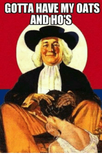 Little known fact: the Quakers were the first group to practice wife-swapping. T: GOTTA HAVE MY OATS  AND HOPS Little known fact: the Quakers were the first group to practice wife-swapping. T