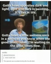 Funny, Life, and Memes: Gotta have opposites dark an  light, light and dark in painting  It's like in life.  Gotta have a little sadness once  in a while so you know when the  good times come. I'm waiting on  the good times now.  mexifan:  pleasant tomorrow.  I wHo HURT HIM  This episode was recorded shortly after his wife died. how is it i've lost followers since coming back? tumblr tumblrtextposts funnytumblr funnypictures funnytextpost textpost textposttumblr pun funny same haha