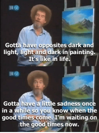 Damn it Bob..: Gotta have opposites dark an  light, light and dark in painting.  It's like in life.  떼@  Gotta have a little sadness once  in a while so you know when the  good times come. I'm waiting on  the good times now. Damn it Bob..