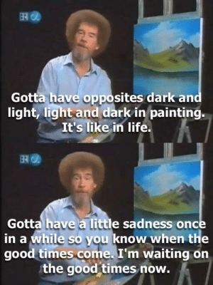 Dank, Life, and Memes: Gotta have opposites dark an  light, light and dark in painting.  It's like in life.  떼@  Gotta have a little sadness once  in a while so you know when the  good times come. I'm waiting on  the good times now. WHO HURT HIM??!! by Vamparael MORE MEMES
